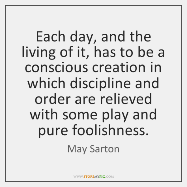 Each day, and the living of it, has to be a conscious ...