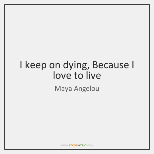 I keep on dying, Because I love to live