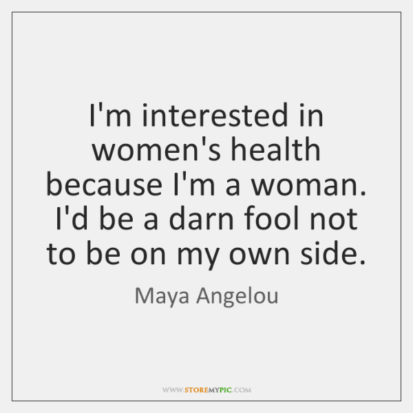 I'm interested in women's health because I'm a woman. I'd be a ...