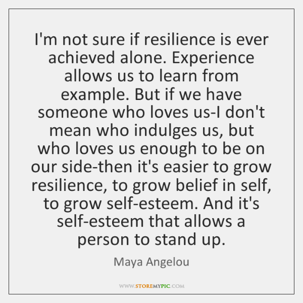 I'm not sure if resilience is ever achieved alone. Experience allows us ...