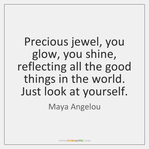 Precious jewel, you glow, you shine, reflecting all the good things in ...