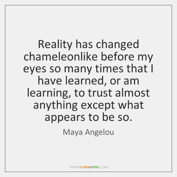 Reality has changed chameleonlike before my eyes so many times that I ...