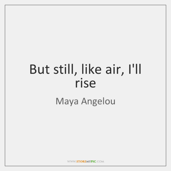 But still, like air, I'll rise
