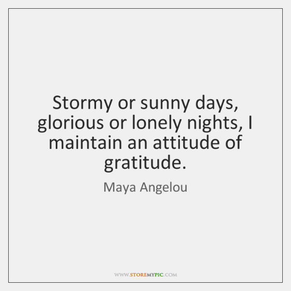 Stormy or sunny days, glorious or lonely nights, I maintain an attitude ...