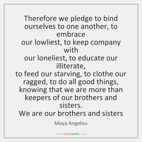 Therefore we pledge to bind  ourselves to one another, to embrace  our ...