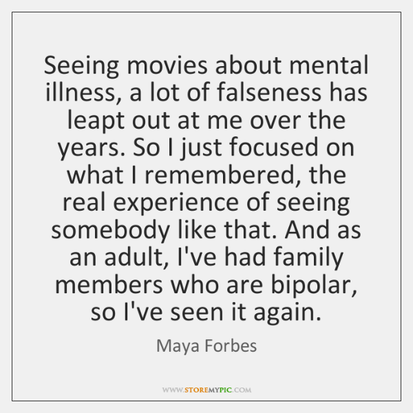 Seeing movies about mental illness, a lot of falseness has leapt out ...