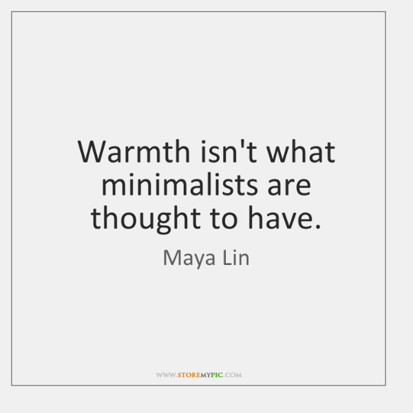 Warmth isn't what minimalists are thought to have.