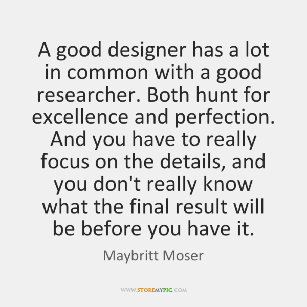 A good designer has a lot in common with a good researcher. ...
