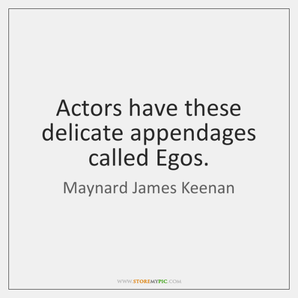 Actors have these delicate appendages called Egos.