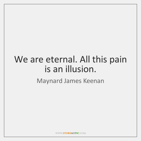 We are eternal. All this pain is an illusion.