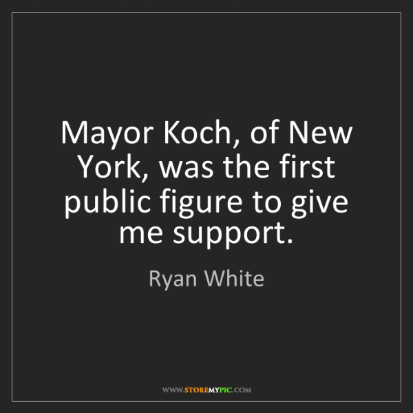 Ryan White: Mayor Koch, of New York, was the first public figure...
