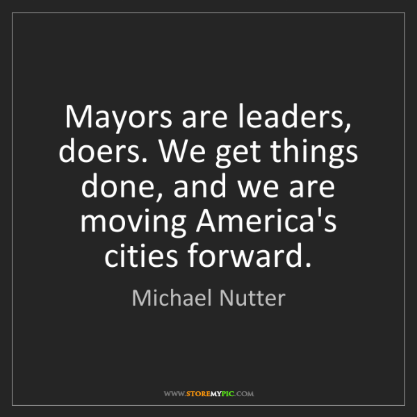 Michael Nutter: Mayors are leaders, doers. We get things done, and we...