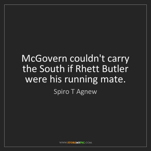 Spiro T Agnew: McGovern couldn't carry the South if Rhett Butler were...