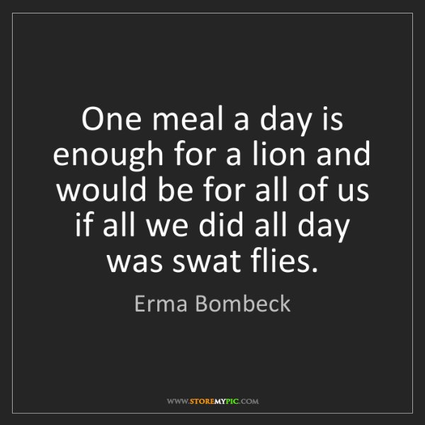 Erma Bombeck: One meal a day is enough for a lion and would be for...