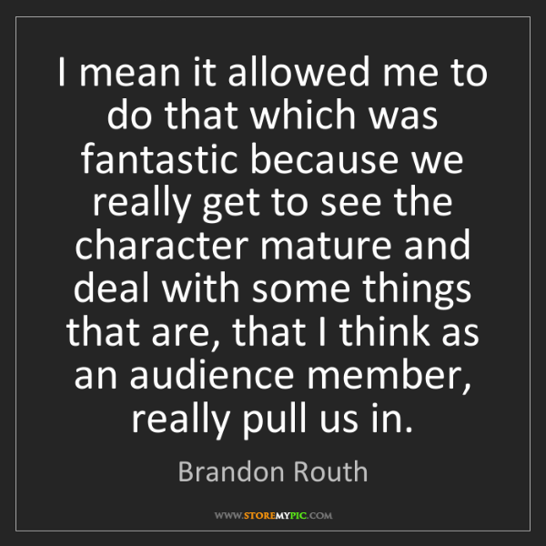 Brandon Routh: I mean it allowed me to do that which was fantastic because...