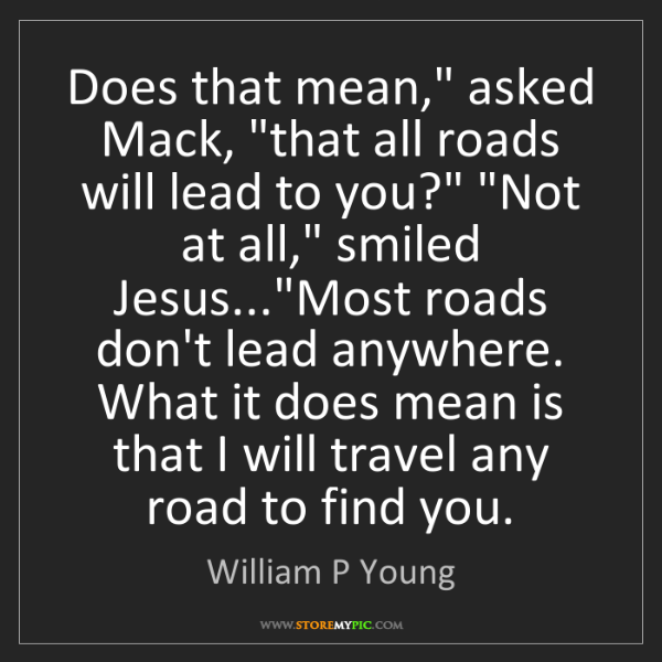 """William P Young: Does that mean,"""" asked Mack, """"that all roads will lead..."""