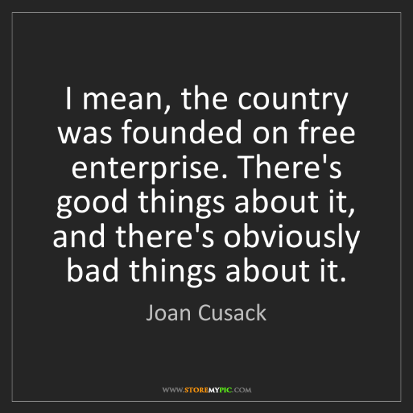 Joan Cusack: I mean, the country was founded on free enterprise. There's...
