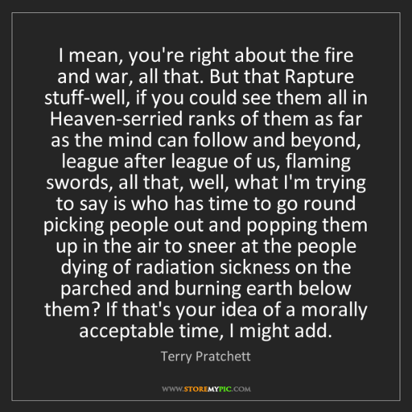 Terry Pratchett: I mean, you're right about the fire and war, all that....