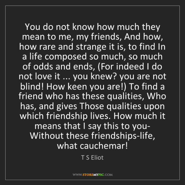 T S Eliot: You do not know how much they mean to me, my friends,...