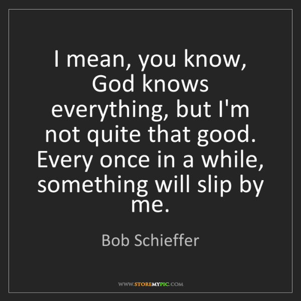 Bob Schieffer: I mean, you know, God knows everything, but I'm not quite...