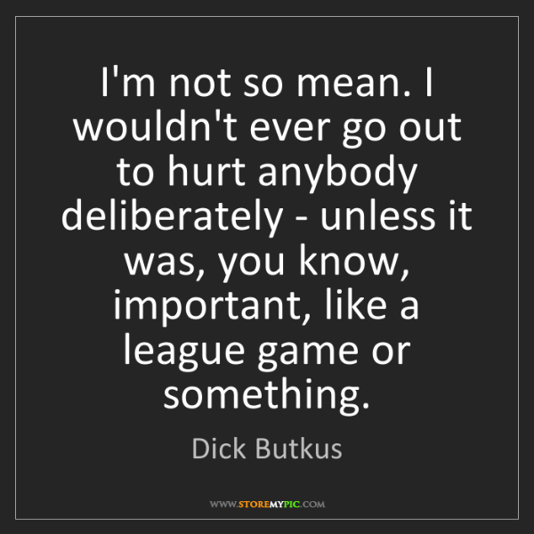 Dick Butkus: I'm not so mean. I wouldn't ever go out to hurt anybody...
