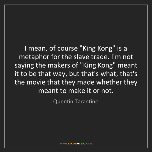 "Quentin Tarantino: I mean, of course ""King Kong"" is a metaphor for the slave..."
