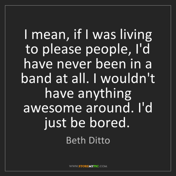 Beth Ditto: I mean, if I was living to please people, I'd have never...