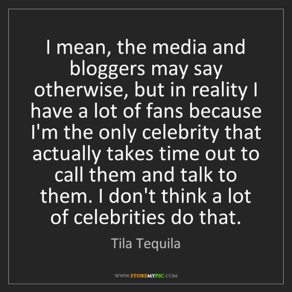 Tila Tequila: I mean, the media and bloggers may say otherwise, but...