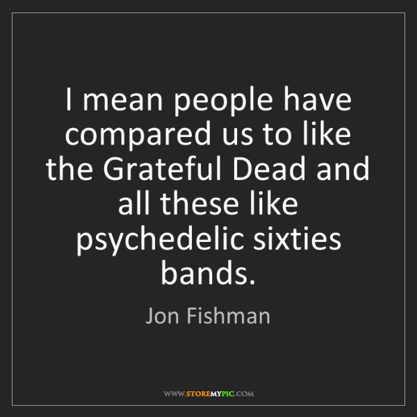 Jon Fishman: I mean people have compared us to like the Grateful Dead...