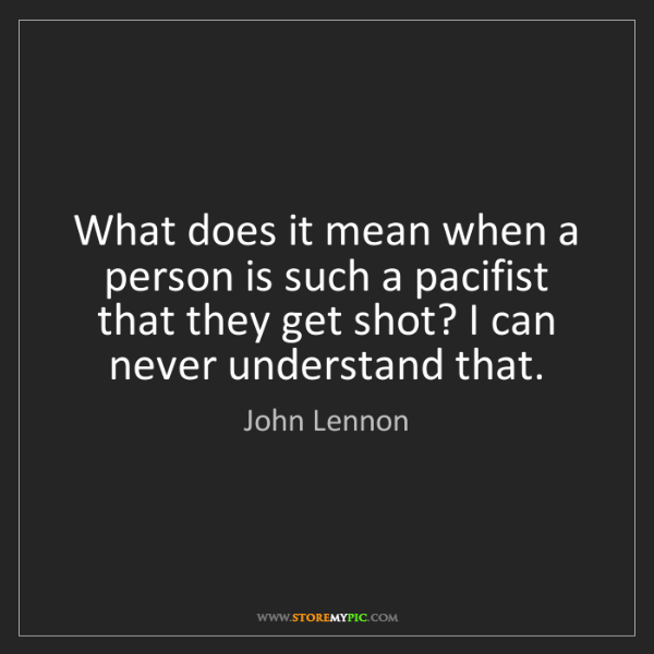 John Lennon: What does it mean when a person is such a pacifist that...