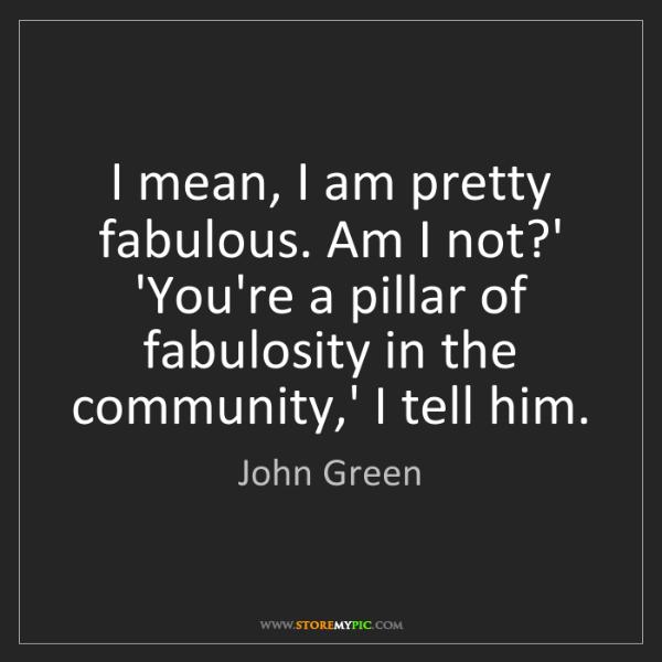 John Green: I mean, I am pretty fabulous. Am I not?' 'You're a pillar...