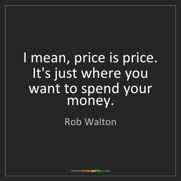 Rob Walton: I mean, price is price. It's just where you want to spend...