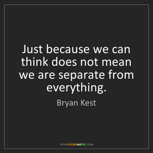 Bryan Kest: Just because we can think does not mean we are separate...