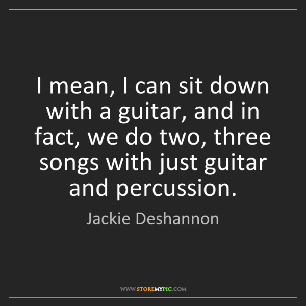 Jackie Deshannon: I mean, I can sit down with a guitar, and in fact, we...