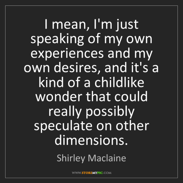 Shirley Maclaine: I mean, I'm just speaking of my own experiences and my...