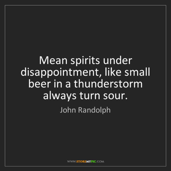 John Randolph: Mean spirits under disappointment, like small beer in...