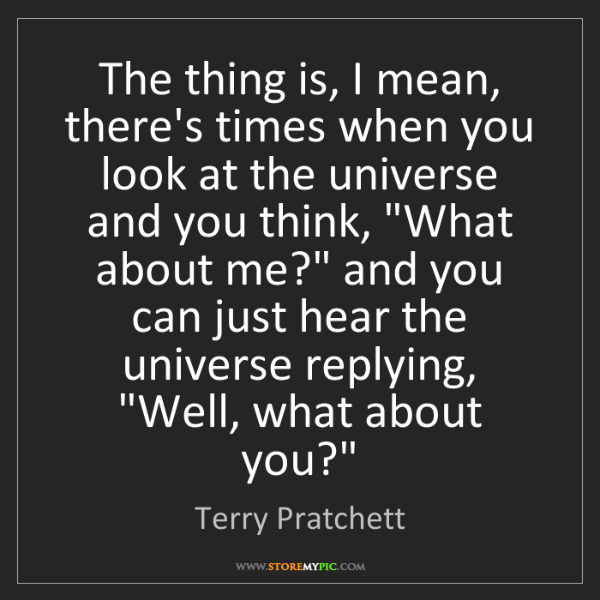 Terry Pratchett: The thing is, I mean, there's times when you look at...