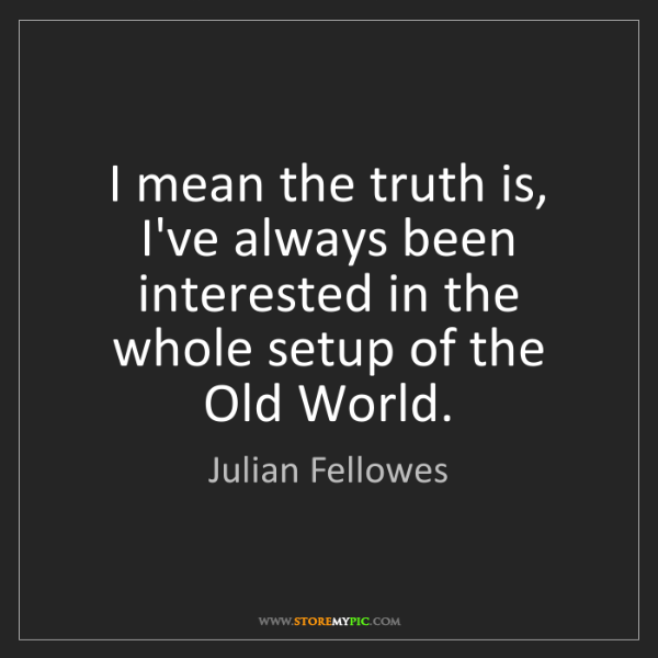 Julian Fellowes: I mean the truth is, I've always been interested in the...