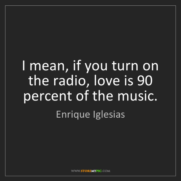 Enrique Iglesias: I mean, if you turn on the radio, love is 90 percent...