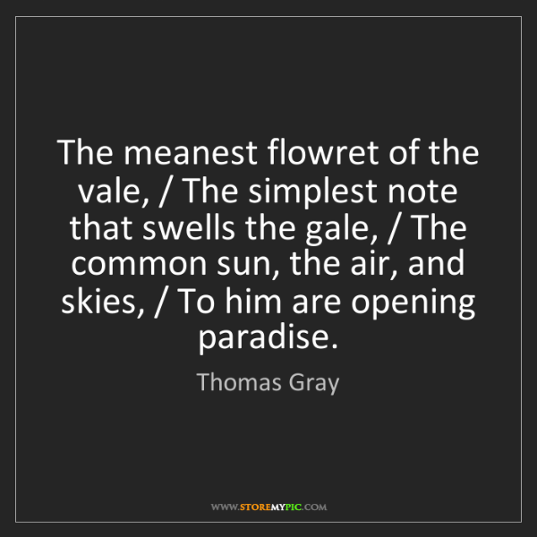 Thomas Gray: The meanest flowret of the vale, / The simplest note...