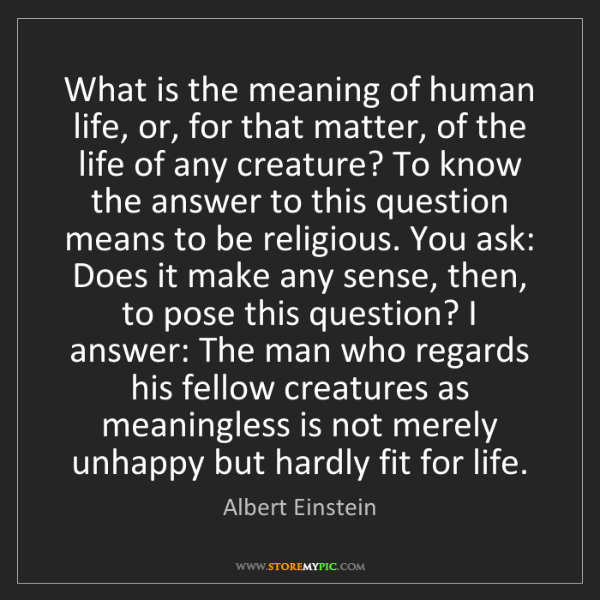 Albert Einstein: What is the meaning of human life, or, for that matter,...