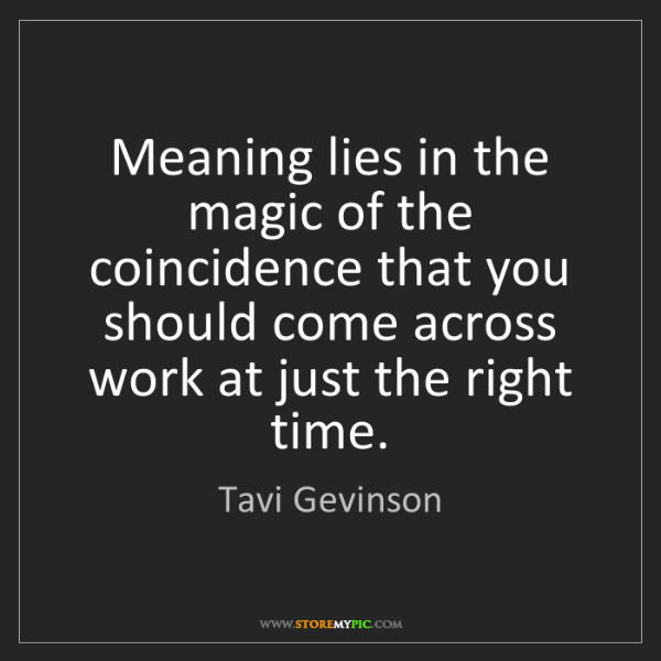 Tavi Gevinson: Meaning lies in the magic of the coincidence that you...