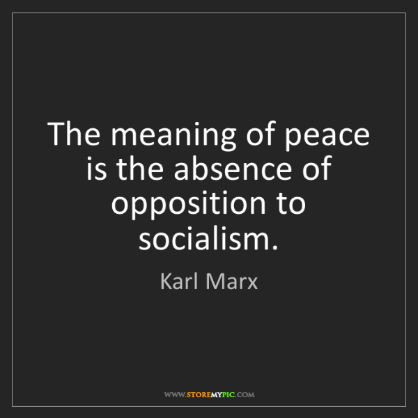 Karl Marx: The meaning of peace is the absence of opposition to...