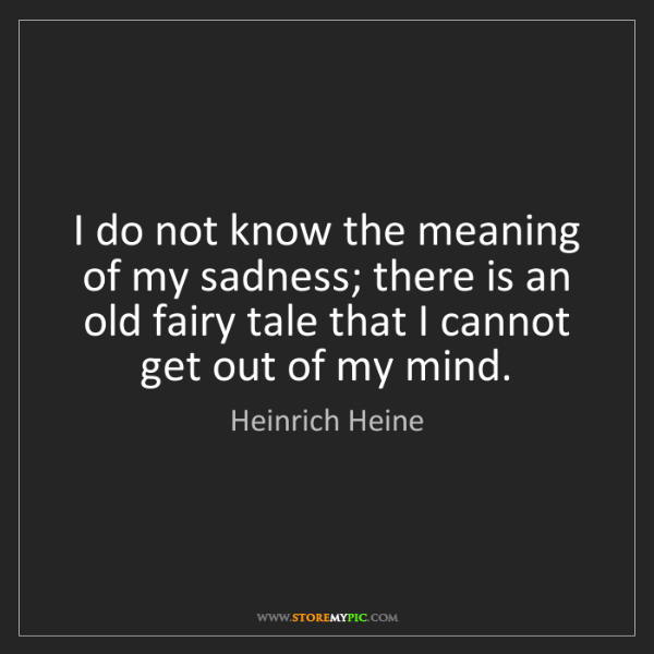 Heinrich Heine: I do not know the meaning of my sadness; there is an...