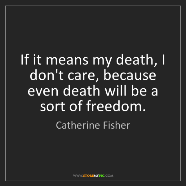 Catherine Fisher: If it means my death, I don't care, because even death...