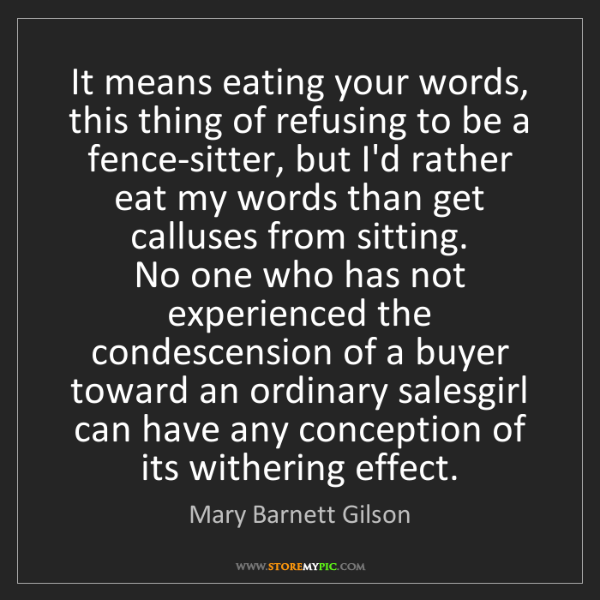 Mary Barnett Gilson: It means eating your words, this thing of refusing to...