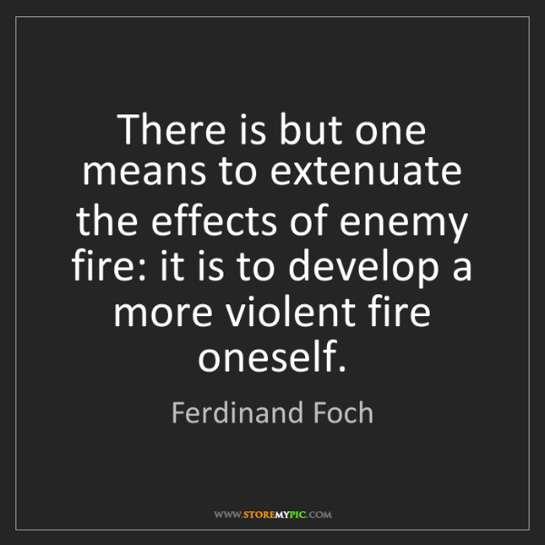 Ferdinand Foch: There is but one means to extenuate the effects of enemy...