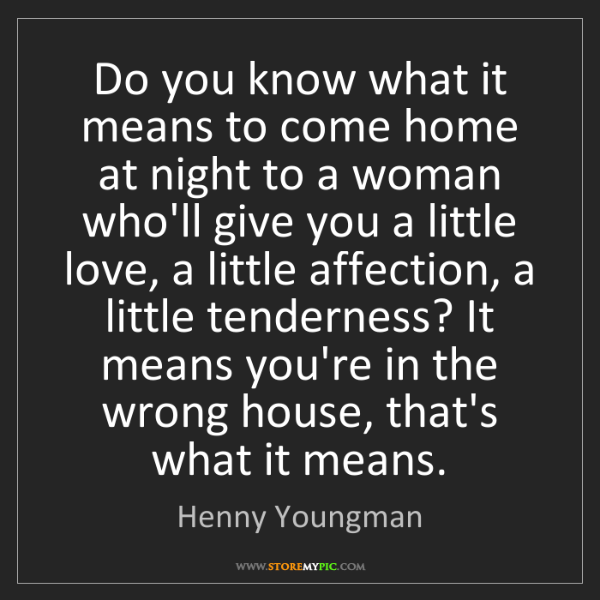 Henny Youngman: Do you know what it means to come home at night to a...