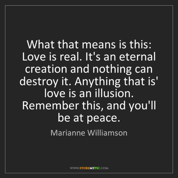 Marianne Williamson: What that means is this: Love is real. It's an eternal...