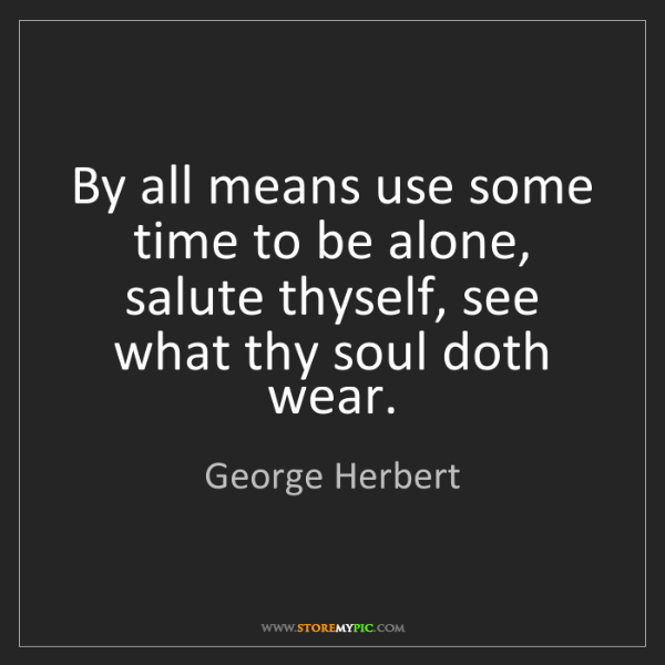 George Herbert: By all means use some time to be alone, salute thyself,...